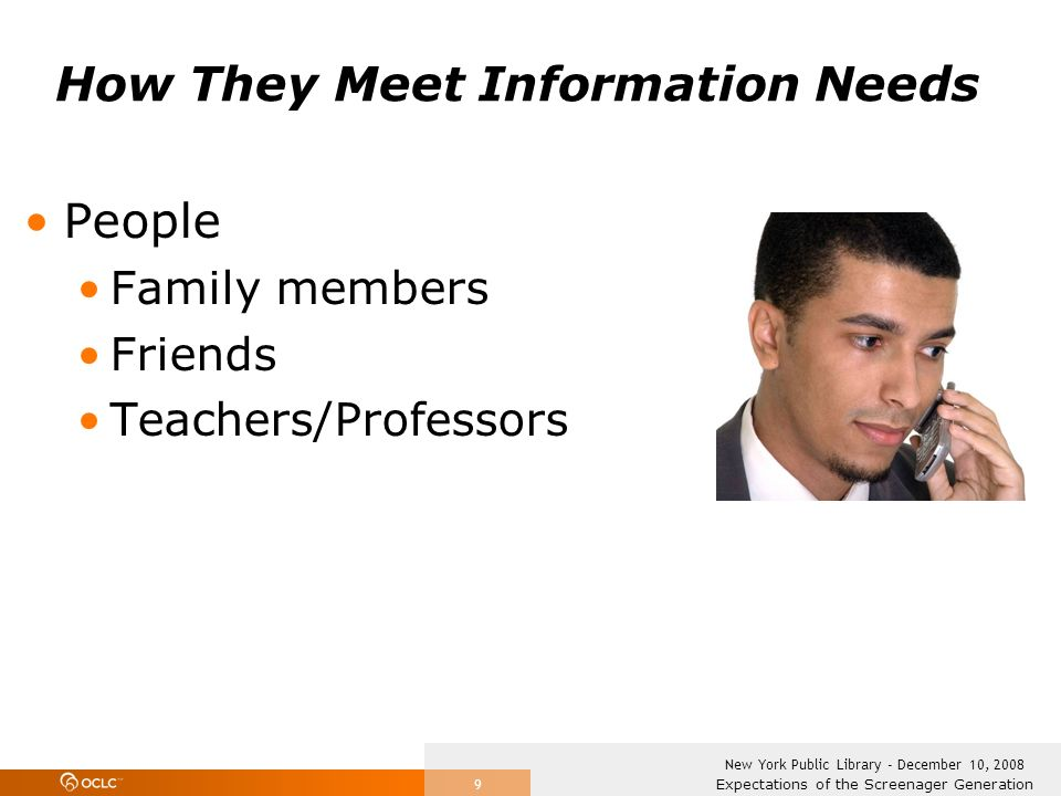 Expectations of the Screenager Generation New York Public Library - December 10, 2008 9 How They Meet Information Needs People Family members Friends Teachers/Professors