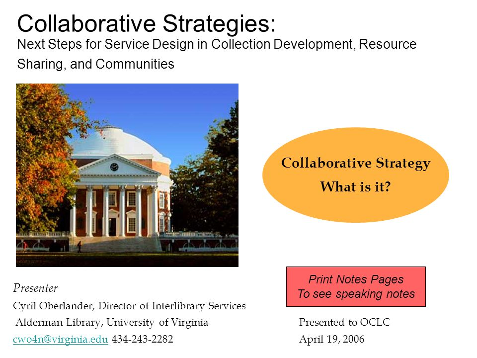 Collaborative Strategies: Next Steps for Service Design in Collection Development, Resource Sharing, and Communities Presenter Cyril Oberlander, Director of Interlibrary Services Alderman Library, University of VirginiaPresented to OCLC cwo4n@virginia.educwo4n@virginia.edu 434-243-2282 April 19, 2006 Collaborative Strategy What is it.
