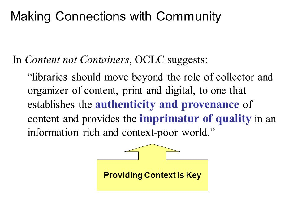 Making Connections with Community In Content not Containers, OCLC suggests: libraries should move beyond the role of collector and organizer of content, print and digital, to one that establishes the authenticity and provenance of content and provides the imprimatur of quality in an information rich and context-poor world.