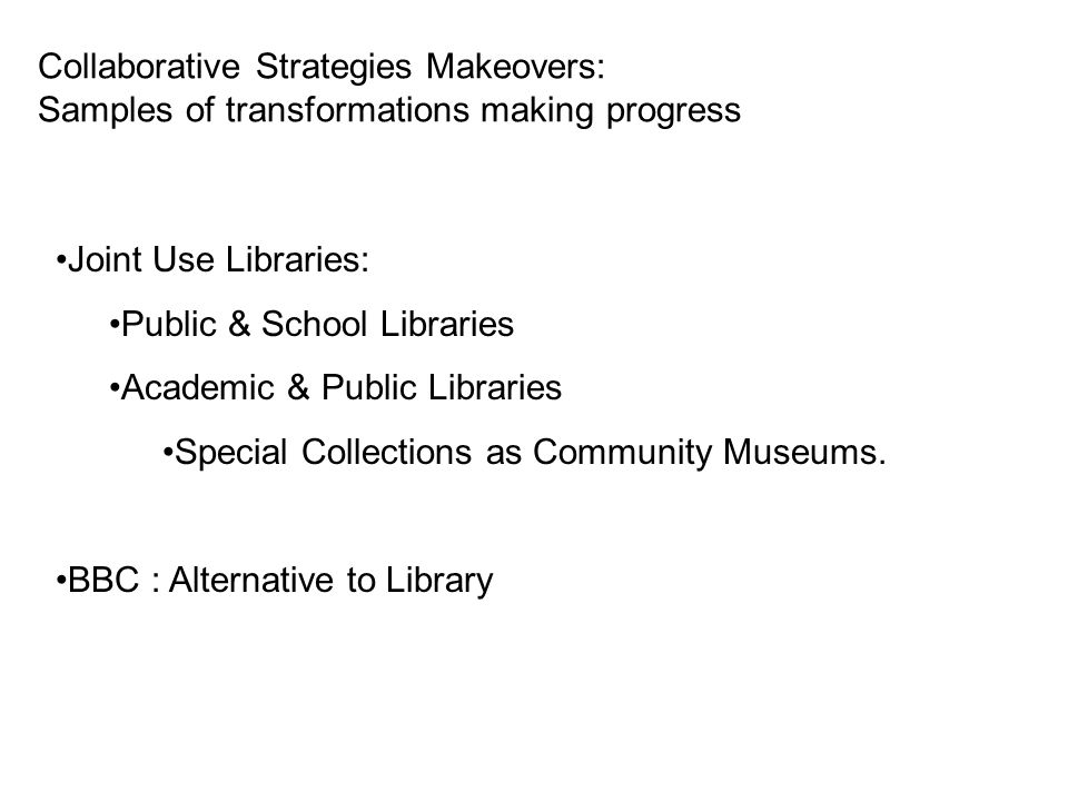 Collaborative Strategies Makeovers: Samples of transformations making progress Joint Use Libraries: Public & School Libraries Academic & Public Librar