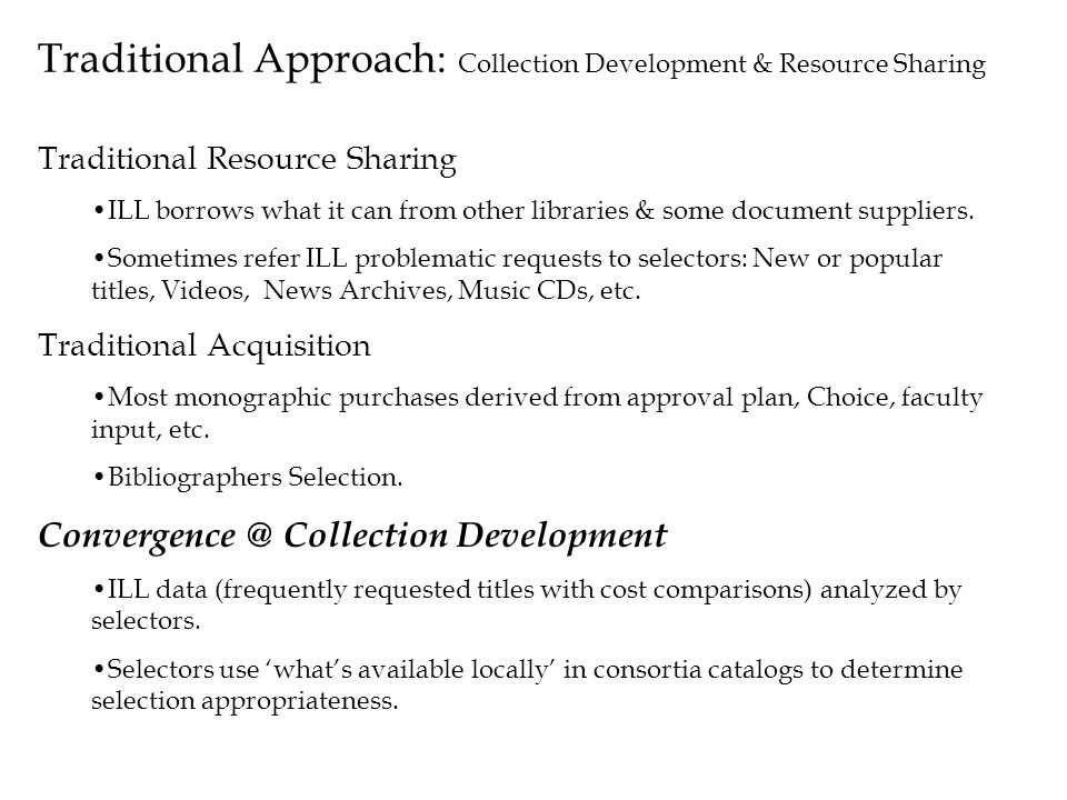 Traditional Approach: Collection Development & Resource Sharing Traditional Resource Sharing ILL borrows what it can from other libraries & some docum