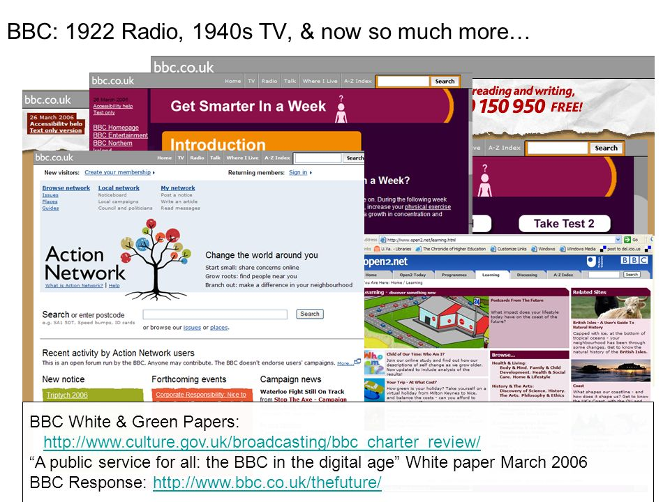 BBC: 1922 Radio, 1940s TV, & now so much more… BBC White & Green Papers: http://www.culture.gov.uk/broadcasting/bbc_charter_review/ A public service for all: the BBC in the digital age White paper March 2006 BBC Response: http://www.bbc.co.uk/thefuture/http://www.bbc.co.uk/thefuture/