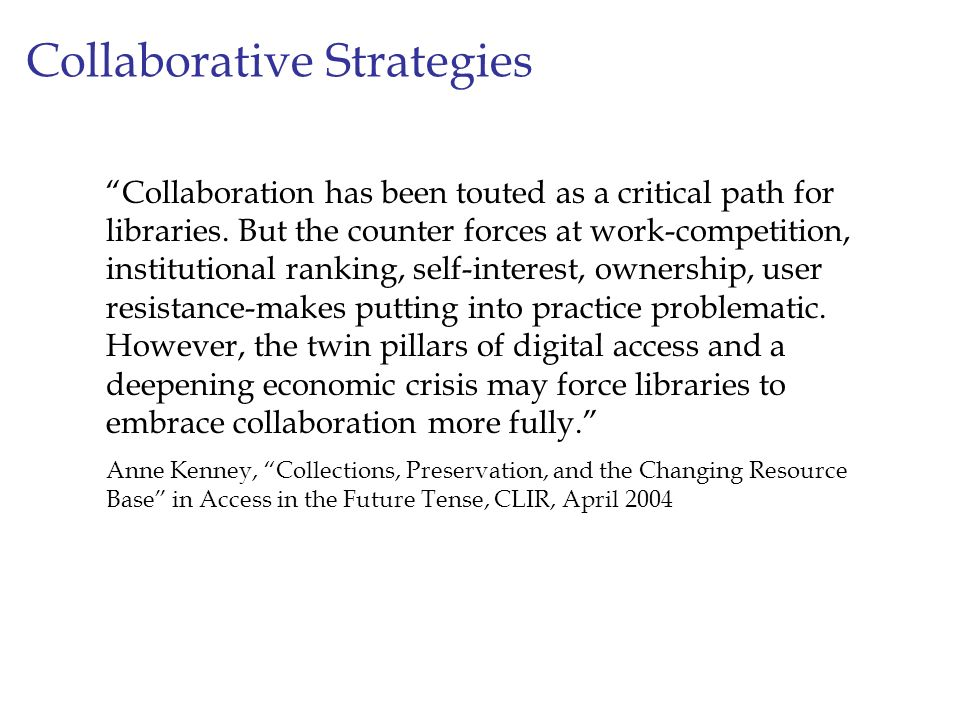 Collaborative Strategies Collaboration has been touted as a critical path for libraries. But the counter forces at work-competition, institutional ran