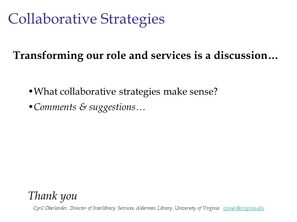 Collaborative Strategies Transforming our role and services is a discussion… What collaborative strategies make sense? Comments & suggestions… Thank y