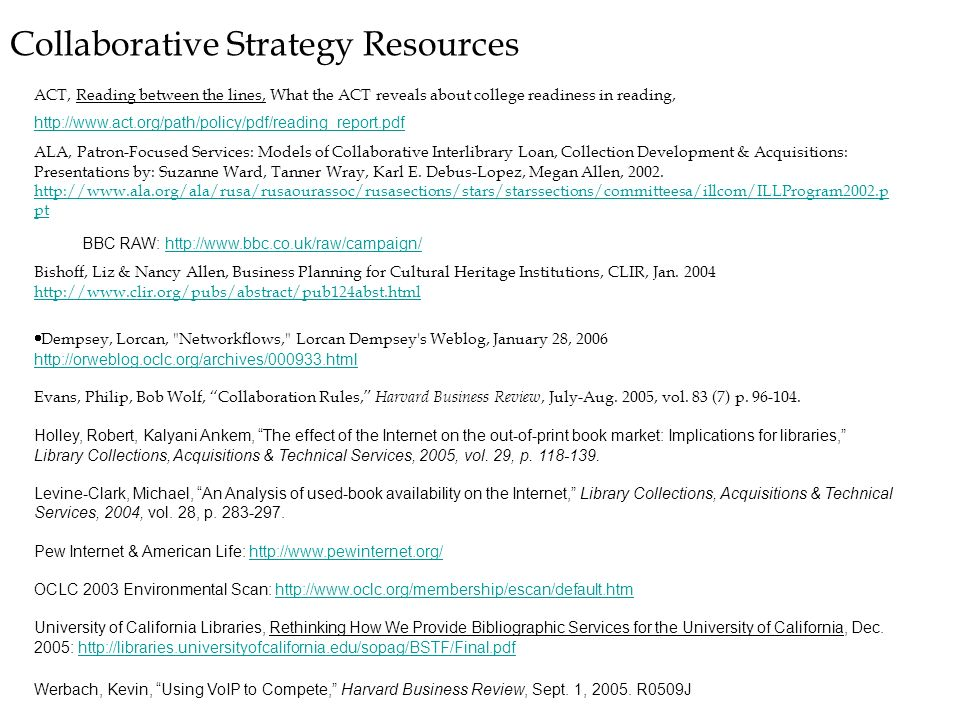 Collaborative Strategy Resources ACT, Reading between the lines, What the ACT reveals about college readiness in reading, http://www.act.org/path/policy/pdf/reading_report.pdf http://www.act.org/path/policy/pdf/reading_report.pdf ALA, Patron-Focused Services: Models of Collaborative Interlibrary Loan, Collection Development & Acquisitions: Presentations by: Suzanne Ward, Tanner Wray, Karl E.