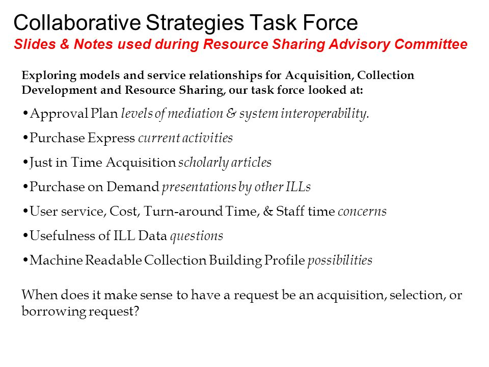 Collaborative Strategies Task Force Slides & Notes used during Resource Sharing Advisory Committee Exploring models and service relationships for Acqu