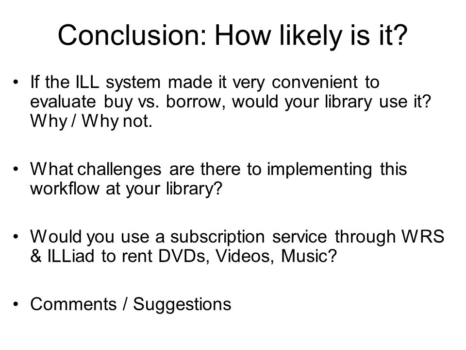 Conclusion: How likely is it? If the ILL system made it very convenient to evaluate buy vs. borrow, would your library use it? Why / Why not. What cha