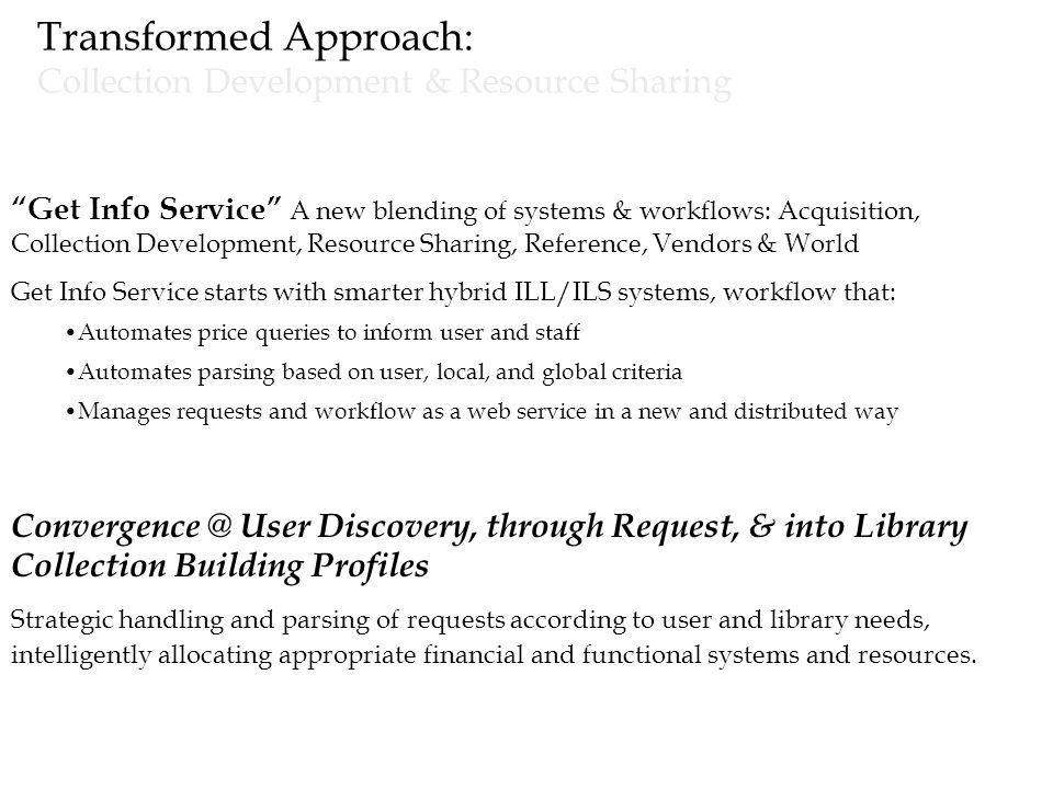 Transformed Approach: Collection Development & Resource Sharing Get Info Service A new blending of systems & workflows: Acquisition, Collection Development, Resource Sharing, Reference, Vendors & World Get Info Service starts with smarter hybrid ILL/ILS systems, workflow that: Automates price queries to inform user and staff Automates parsing based on user, local, and global criteria Manages requests and workflow as a web service in a new and distributed way Convergence @ User Discovery, through Request, & into Library Collection Building Profiles Strategic handling and parsing of requests according to user and library needs, intelligently allocating appropriate financial and functional systems and resources.