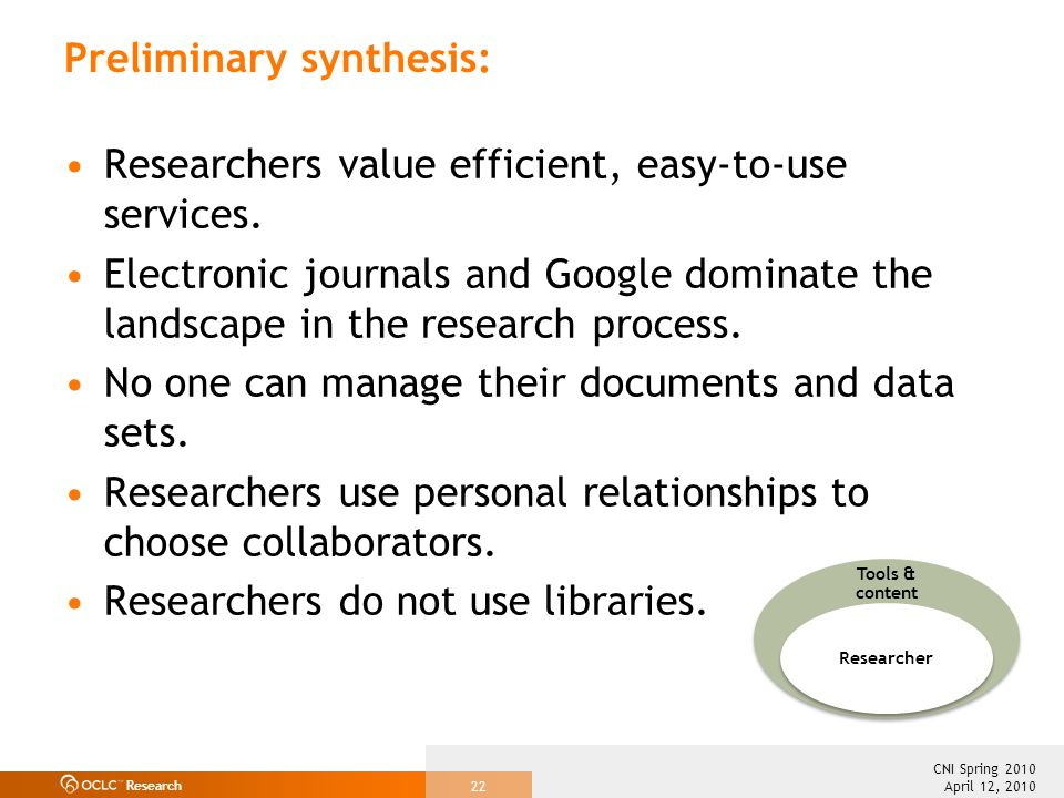 Research April 12, 2010 CNI Spring 2010 22 Preliminary synthesis: Researchers value efficient, easy-to-use services. Electronic journals and Google do