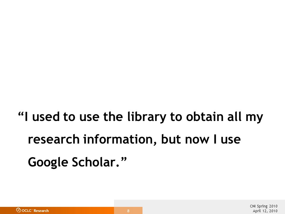 Research April 12, 2010 CNI Spring 2010 8 I used to use the library to obtain all my research information, but now I use Google Scholar.