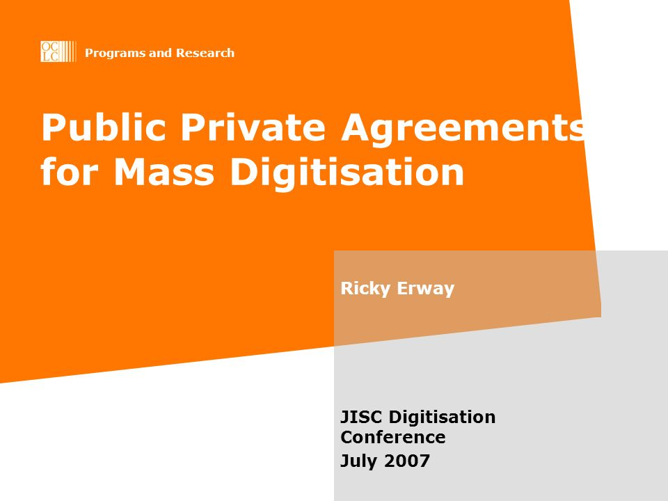 Programs and Research Public Private Agreements for Mass Digitisation Ricky Erway JISC Digitisation Conference July 2007