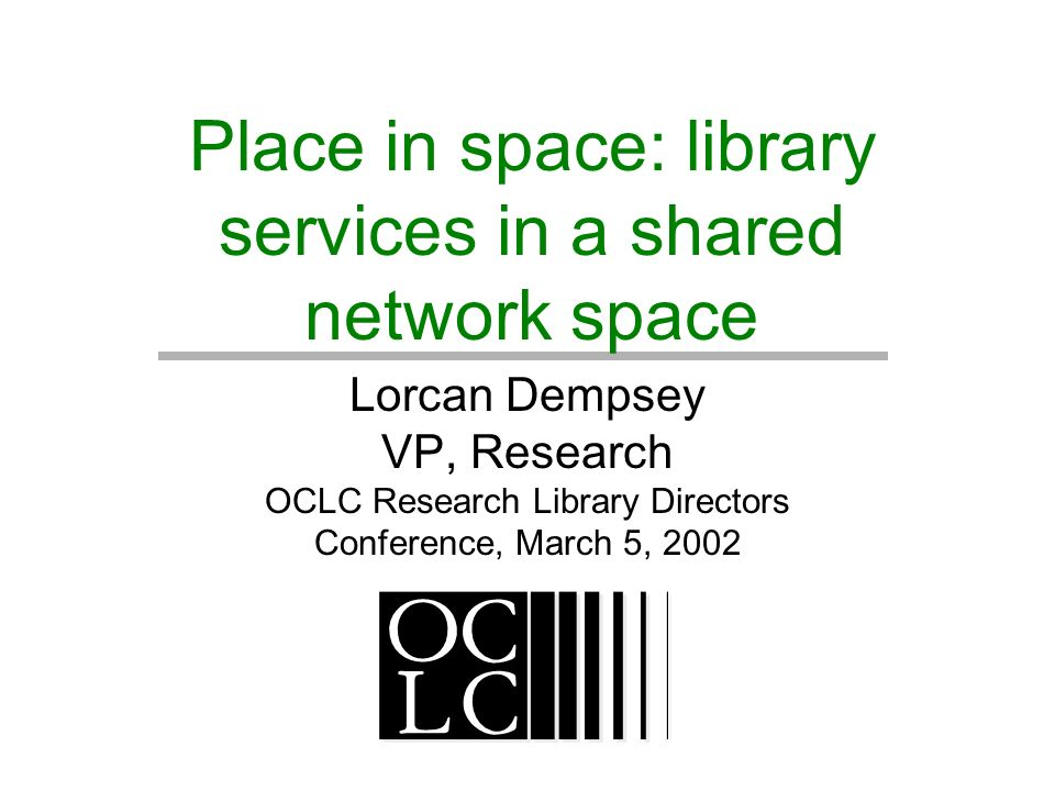 Place in space: library services in a shared network space Lorcan Dempsey VP, Research OCLC Research Library Directors Conference, March 5, 2002