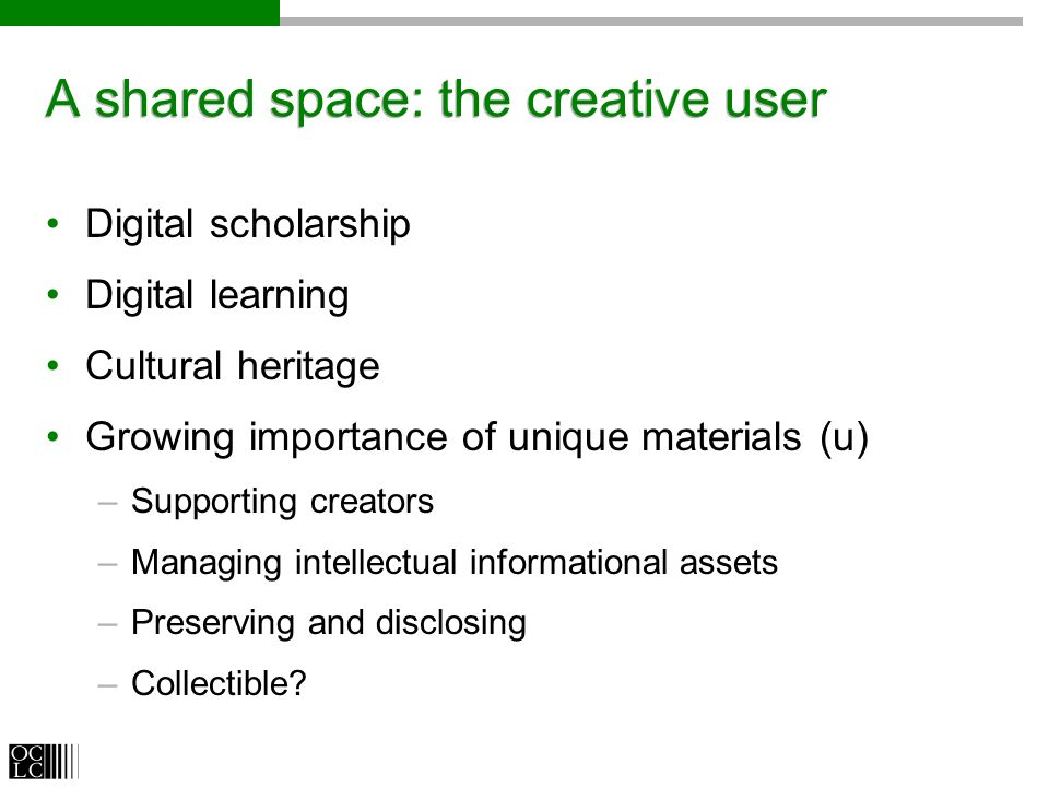 A shared space: the creative user Digital scholarship Digital learning Cultural heritage Growing importance of unique materials (u) –Supporting creato
