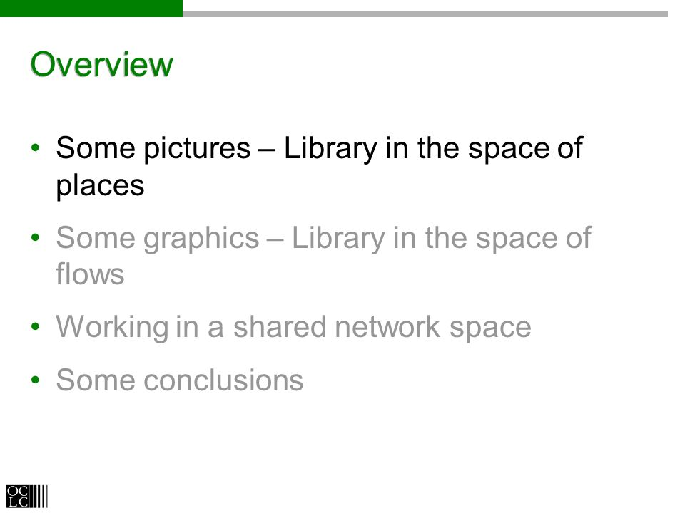 Overview Some pictures – Library in the space of places Some graphics – Library in the space of flows Working in a shared network space Some conclusions