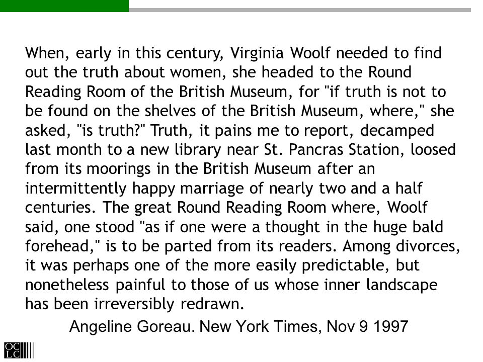 When, early in this century, Virginia Woolf needed to find out the truth about women, she headed to the Round Reading Room of the British Museum, for if truth is not to be found on the shelves of the British Museum, where, she asked, is truth? Truth, it pains me to report, decamped last month to a new library near St.
