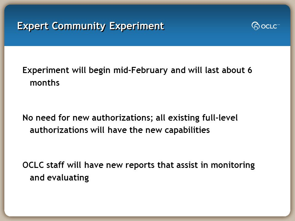 Expert Community Experiment Experiment will begin mid-February and will last about 6 months No need for new authorizations; all existing full-level authorizations will have the new capabilities OCLC staff will have new reports that assist in monitoring and evaluating
