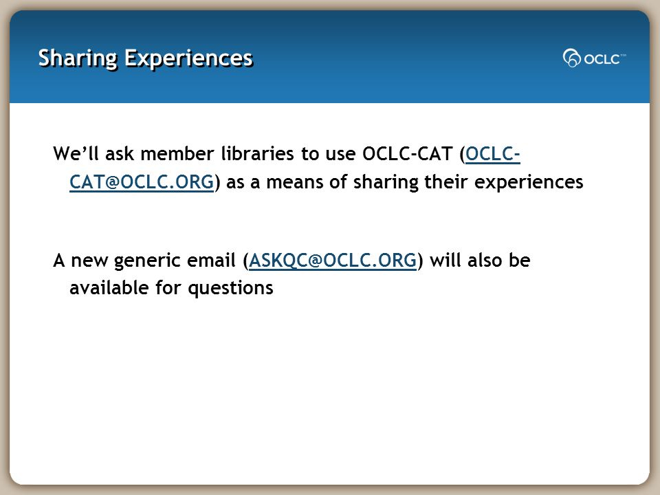 Sharing Experiences Well ask member libraries to use OCLC-CAT (OCLC- CAT@OCLC.ORG) as a means of sharing their experiencesOCLC- CAT@OCLC.ORG A new generic email (ASKQC@OCLC.ORG) will also be available for questionsASKQC@OCLC.ORG
