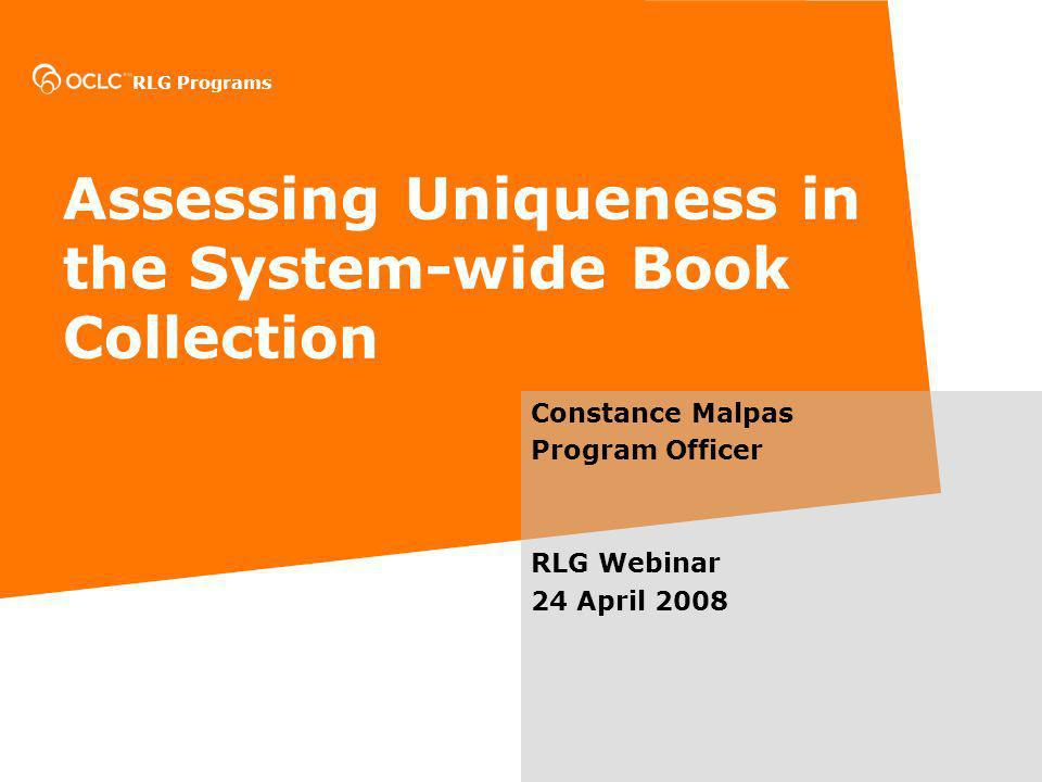 RLG Programs Assessing Uniqueness in the System-wide Book Collection Constance Malpas Program Officer RLG Webinar 24 April 2008