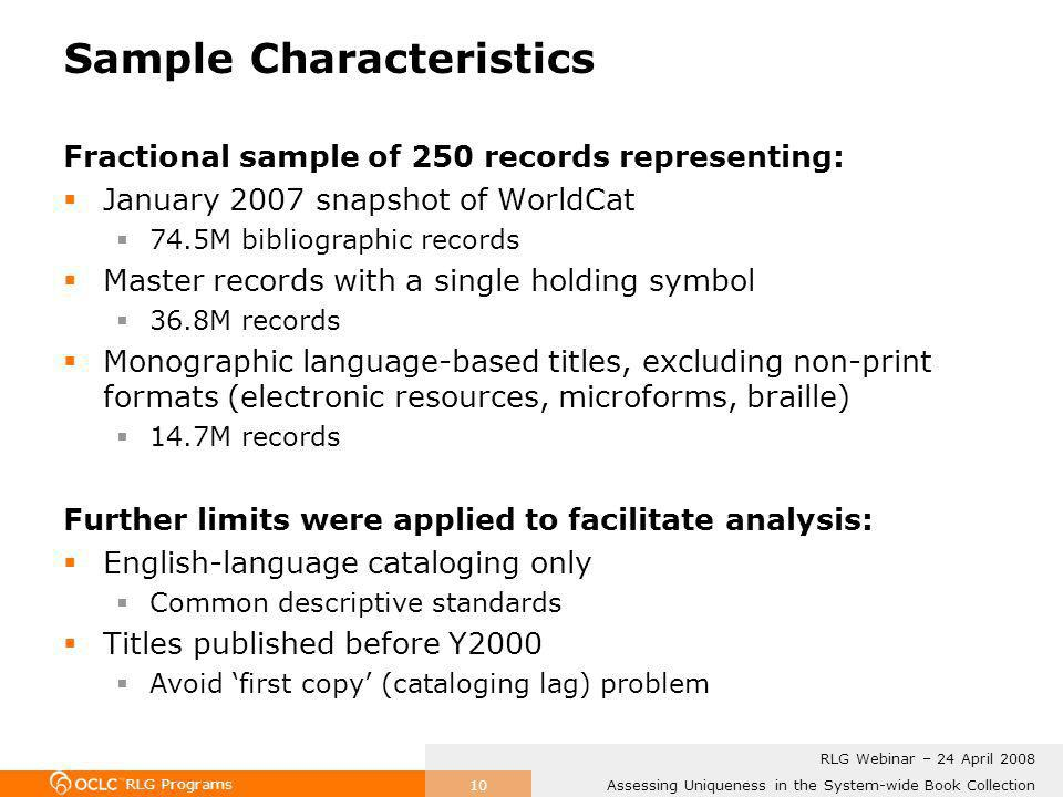RLG Programs Assessing Uniqueness in the System-wide Book Collection RLG Webinar – 24 April 2008 10 Sample Characteristics Fractional sample of 250 records representing: January 2007 snapshot of WorldCat 74.5M bibliographic records Master records with a single holding symbol 36.8M records Monographic language-based titles, excluding non-print formats (electronic resources, microforms, braille) 14.7M records Further limits were applied to facilitate analysis: English-language cataloging only Common descriptive standards Titles published before Y2000 Avoid first copy (cataloging lag) problem