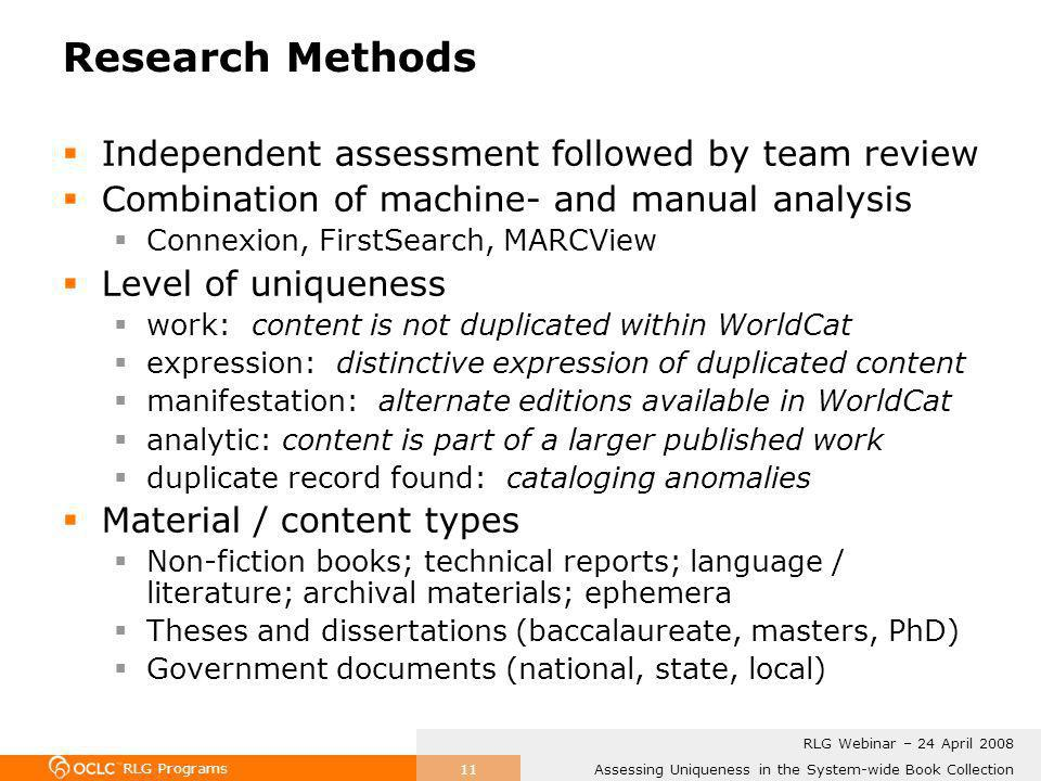 RLG Programs Assessing Uniqueness in the System-wide Book Collection RLG Webinar – 24 April 2008 11 Research Methods Independent assessment followed by team review Combination of machine- and manual analysis Connexion, FirstSearch, MARCView Level of uniqueness work: content is not duplicated within WorldCat expression: distinctive expression of duplicated content manifestation: alternate editions available in WorldCat analytic: content is part of a larger published work duplicate record found: cataloging anomalies Material / content types Non-fiction books; technical reports; language / literature; archival materials; ephemera Theses and dissertations (baccalaureate, masters, PhD) Government documents (national, state, local)