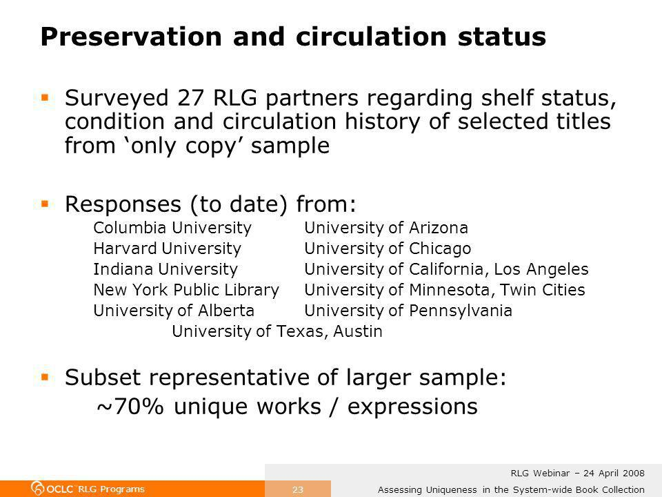 RLG Programs Assessing Uniqueness in the System-wide Book Collection RLG Webinar – 24 April 2008 23 Preservation and circulation status Surveyed 27 RLG partners regarding shelf status, condition and circulation history of selected titles from only copy sample Responses (to date) from: Columbia University University of Arizona Harvard University University of Chicago Indiana UniversityUniversity of California, Los Angeles New York Public LibraryUniversity of Minnesota, Twin Cities University of Alberta University of Pennsylvania University of Texas, Austin Subset representative of larger sample: ~70% unique works / expressions
