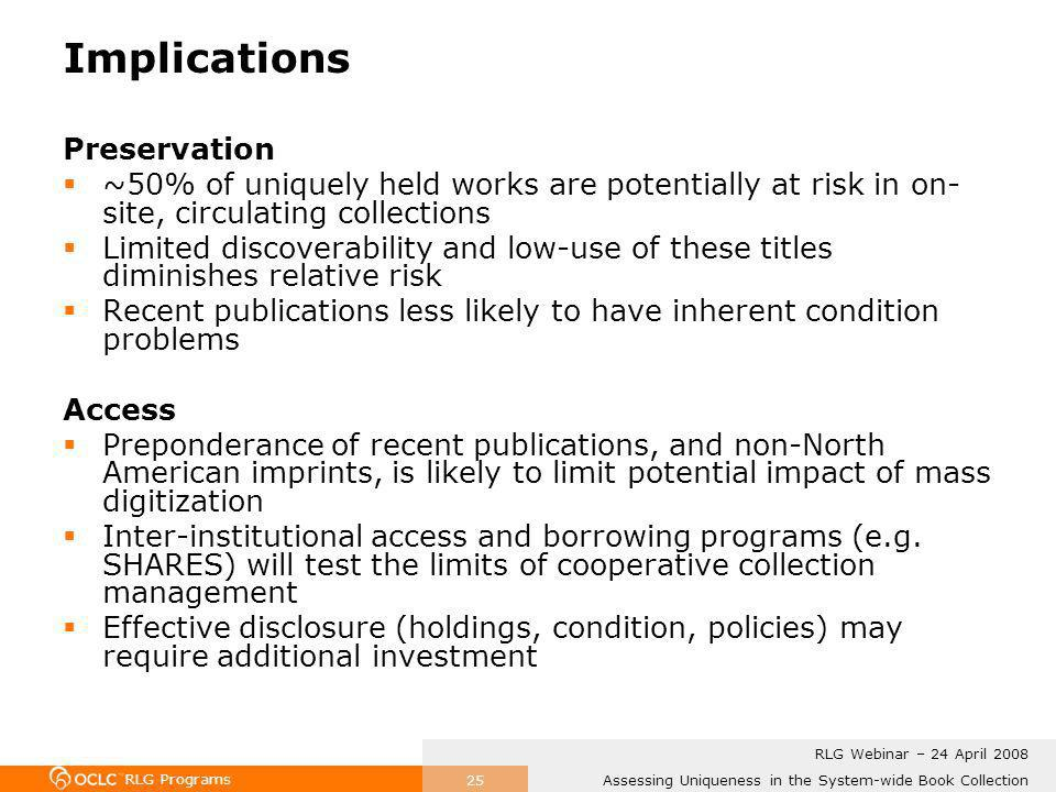 RLG Programs Assessing Uniqueness in the System-wide Book Collection RLG Webinar – 24 April 2008 25 Implications Preservation ~50% of uniquely held works are potentially at risk in on- site, circulating collections Limited discoverability and low-use of these titles diminishes relative risk Recent publications less likely to have inherent condition problems Access Preponderance of recent publications, and non-North American imprints, is likely to limit potential impact of mass digitization Inter-institutional access and borrowing programs (e.g.