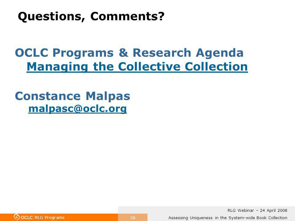 RLG Programs Assessing Uniqueness in the System-wide Book Collection RLG Webinar – 24 April 2008 28 Questions, Comments.