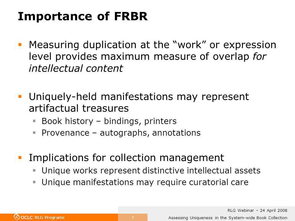 RLG Programs Assessing Uniqueness in the System-wide Book Collection RLG Webinar – 24 April 2008 7 Importance of FRBR Measuring duplication at the work or expression level provides maximum measure of overlap for intellectual content Uniquely-held manifestations may represent artifactual treasures Book history – bindings, printers Provenance – autographs, annotations Implications for collection management Unique works represent distinctive intellectual assets Unique manifestations may require curatorial care