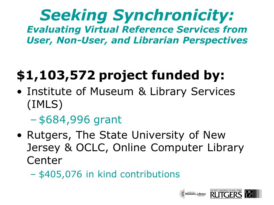Seeking Synchronicity: Evaluating Virtual Reference Services from User, Non-User, and Librarian Perspectives $1,103,572 project funded by: Institute of Museum & Library Services (IMLS) –$684,996 grant Rutgers, The State University of New Jersey & OCLC, Online Computer Library Center –$405,076 in kind contributions