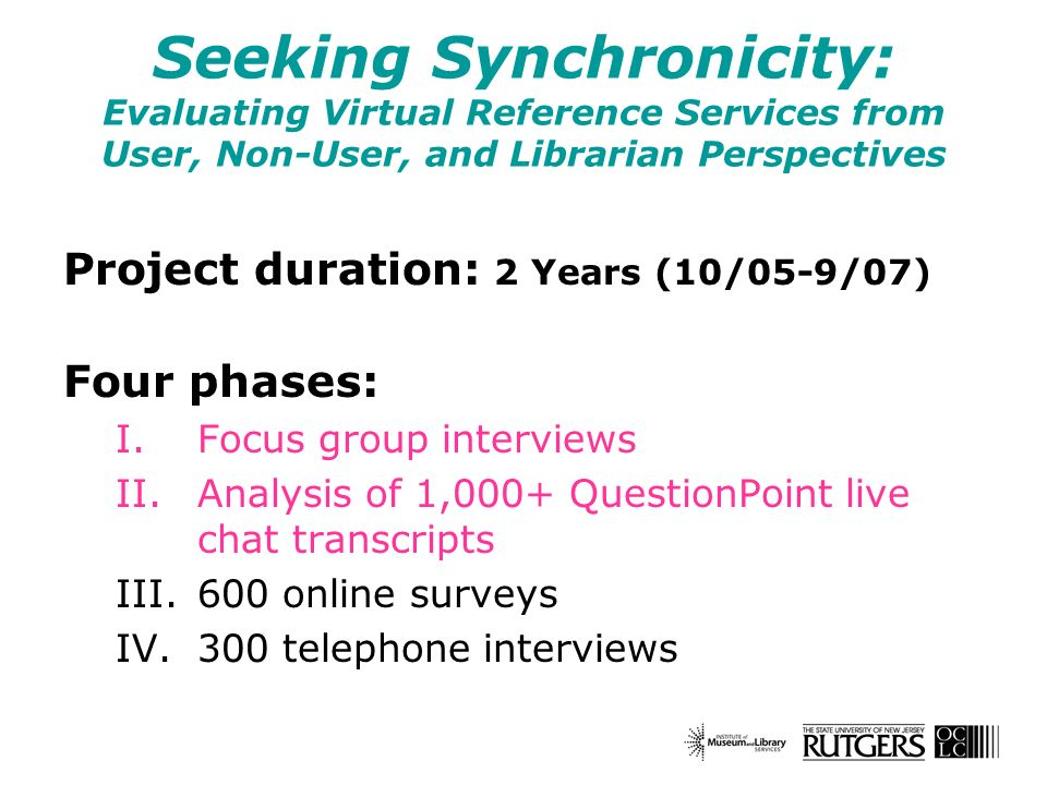 Seeking Synchronicity: Evaluating Virtual Reference Services from User, Non-User, and Librarian Perspectives Project duration: 2 Years (10/05-9/07) Four phases: I.Focus group interviews II.Analysis of 1,000+ QuestionPoint live chat transcripts III.600 online surveys IV.300 telephone interviews