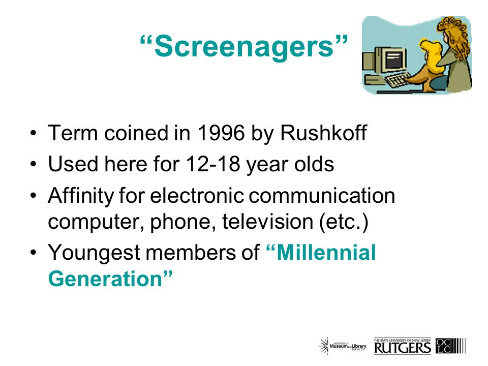 Screenagers Term coined in 1996 by Rushkoff Used here for year olds Affinity for electronic communication computer, phone, television (etc.) Youngest members of Millennial Generation