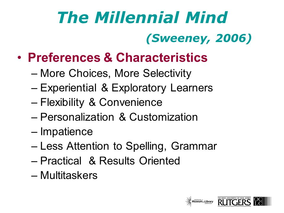 The Millennial Mind (Sweeney, 2006) Preferences & Characteristics –More Choices, More Selectivity –Experiential & Exploratory Learners –Flexibility & Convenience –Personalization & Customization –Impatience –Less Attention to Spelling, Grammar –Practical & Results Oriented –Multitaskers
