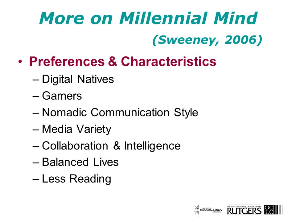 More on Millennial Mind (Sweeney, 2006) Preferences & Characteristics –Digital Natives –Gamers –Nomadic Communication Style –Media Variety –Collaborat
