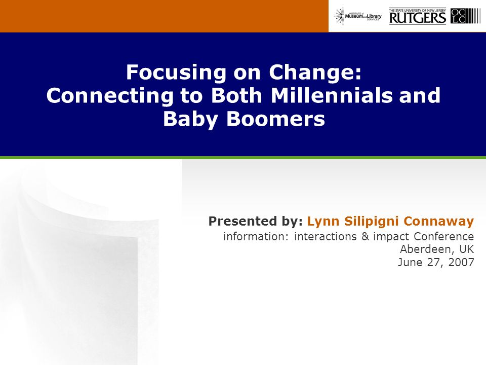 Focusing on Change: Connecting to Both Millennials and Baby Boomers Presented by: Lynn Silipigni Connaway information: interactions & impact Conference Aberdeen, UK June 27, 2007