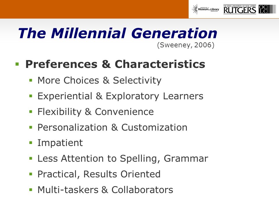 The Millennial Generation (Sweeney, 2006) Preferences & Characteristics More Choices & Selectivity Experiential & Exploratory Learners Flexibility & Convenience Personalization & Customization Impatient Less Attention to Spelling, Grammar Practical, Results Oriented Multi-taskers & Collaborators