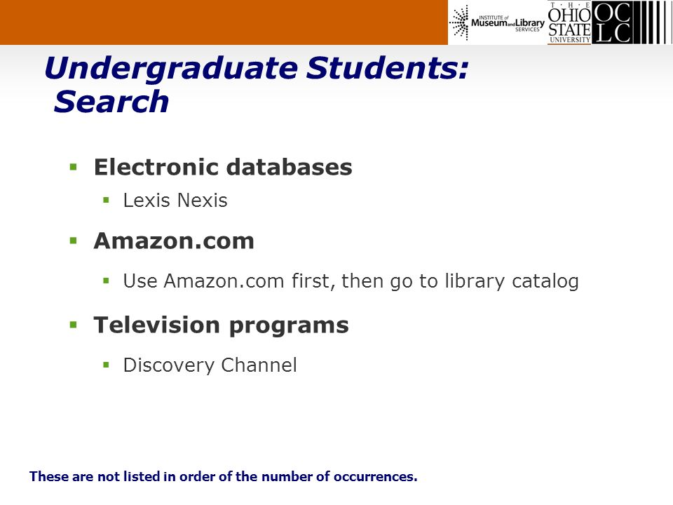 Undergraduate Students: Search Electronic databases Lexis Nexis Amazon.com Use Amazon.com first, then go to library catalog Television programs Discovery Channel These are not listed in order of the number of occurrences.