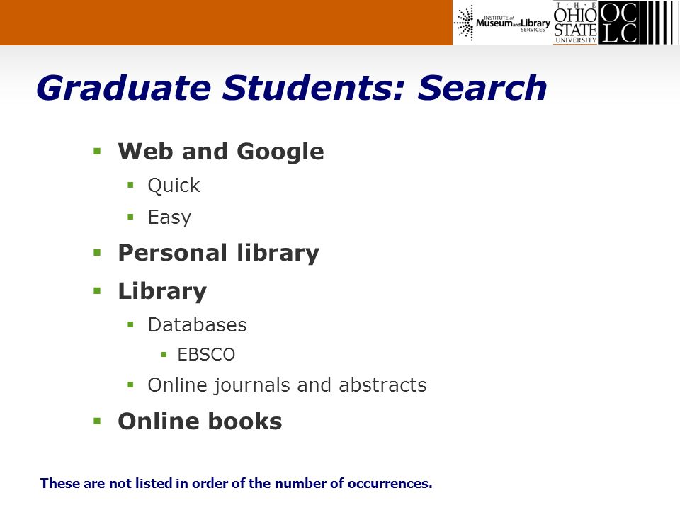 Graduate Students: Search Web and Google Quick Easy Personal library Library Databases EBSCO Online journals and abstracts Online books These are not listed in order of the number of occurrences.