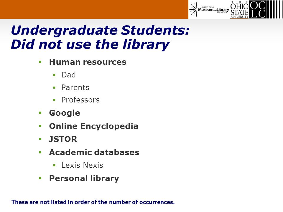 Undergraduate Students: Did not use the library Human resources Dad Parents Professors Google Online Encyclopedia JSTOR Academic databases Lexis Nexis Personal library These are not listed in order of the number of occurrences.