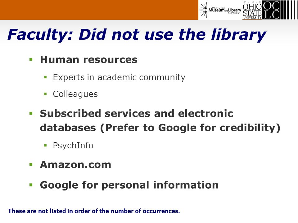 Faculty: Did not use the library Human resources Experts in academic community Colleagues Subscribed services and electronic databases (Prefer to Google for credibility) PsychInfo Amazon.com Google for personal information These are not listed in order of the number of occurrences.