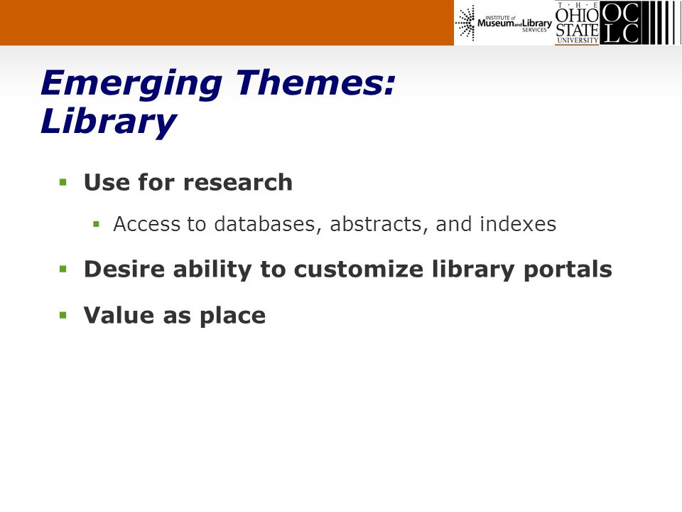Emerging Themes: Library Use for research Access to databases, abstracts, and indexes Desire ability to customize library portals Value as place