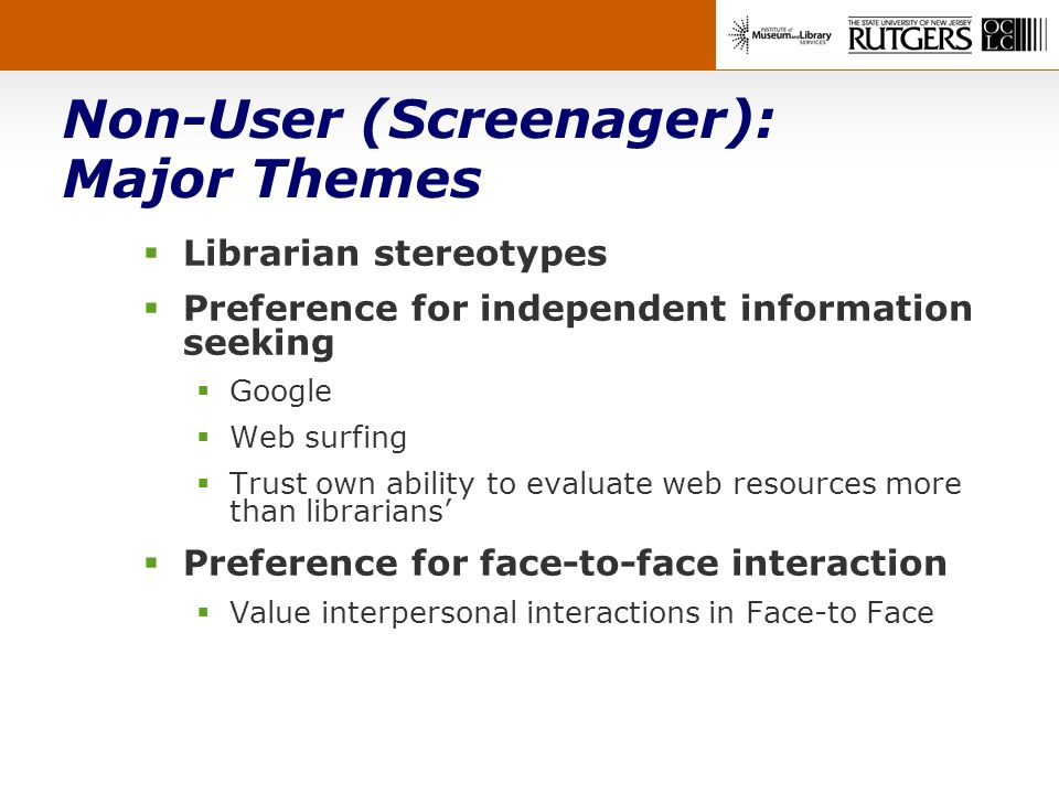 Non-User (Screenager): Major Themes Librarian stereotypes Preference for independent information seeking Google Web surfing Trust own ability to evaluate web resources more than librarians Preference for face-to-face interaction Value interpersonal interactions in Face-to Face