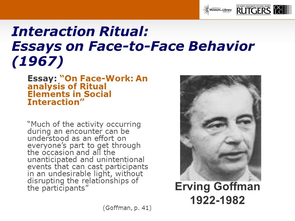 Interaction Ritual: Essays on Face-to-Face Behavior (1967) Erving Goffman 1922-1982 Essay: On Face-Work: An analysis of Ritual Elements in Social Interaction Much of the activity occurring during an encounter can be understood as an effort on everyones part to get through the occasion and all the unanticipated and unintentional events that can cast participants in an undesirable light, without disrupting the relationships of the participants (Goffman, p.