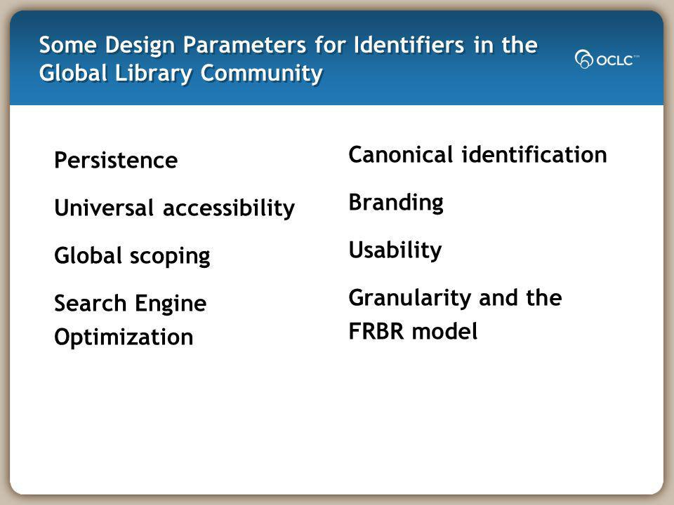 Some Design Parameters for Identifiers in the Global Library Community Persistence Universal accessibility Global scoping Search Engine Optimization Canonical identification Branding Usability Granularity and the FRBR model