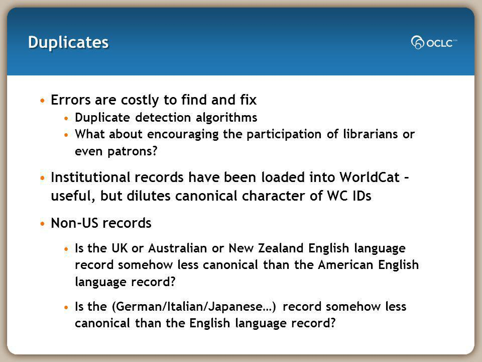 Duplicates Errors are costly to find and fix Duplicate detection algorithms What about encouraging the participation of librarians or even patrons.