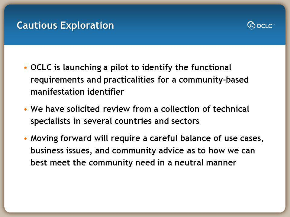 Cautious Exploration OCLC is launching a pilot to identify the functional requirements and practicalities for a community-based manifestation identifier We have solicited review from a collection of technical specialists in several countries and sectors Moving forward will require a careful balance of use cases, business issues, and community advice as to how we can best meet the community need in a neutral manner