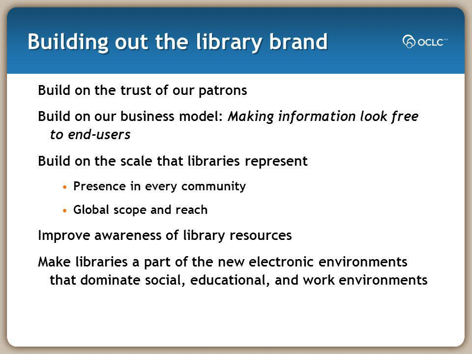Building out the library brand Build on the trust of our patrons Build on our business model: Making information look free to end-users Build on the scale that libraries represent Presence in every community Global scope and reach Improve awareness of library resources Make libraries a part of the new electronic environments that dominate social, educational, and work environments