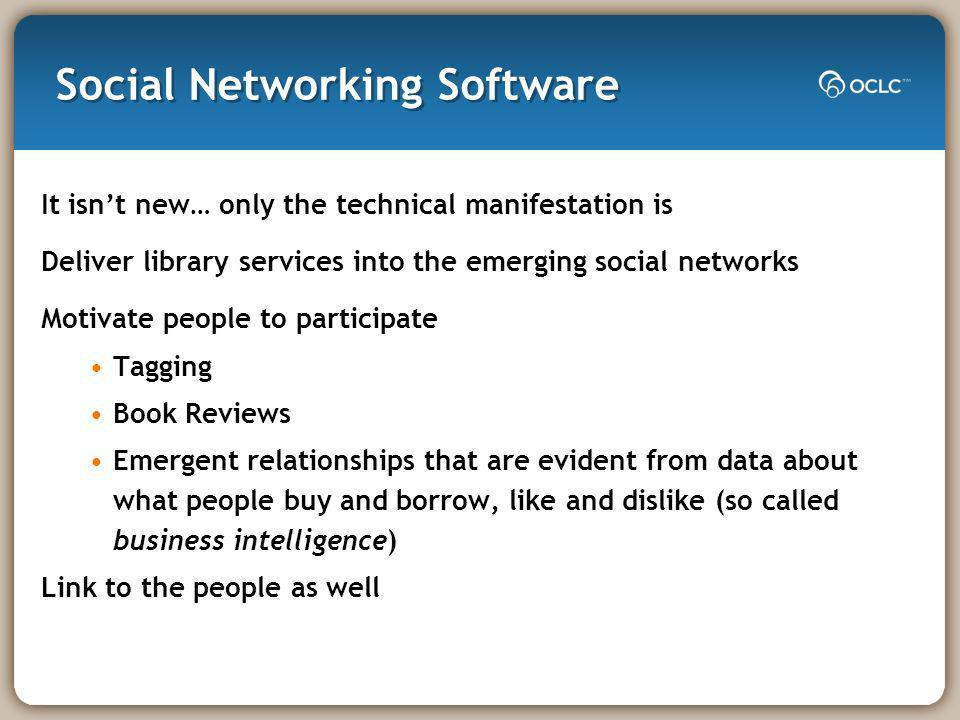 Social Networking Software It isnt new… only the technical manifestation is Deliver library services into the emerging social networks Motivate people to participate Tagging Book Reviews Emergent relationships that are evident from data about what people buy and borrow, like and dislike (so called business intelligence) Link to the people as well