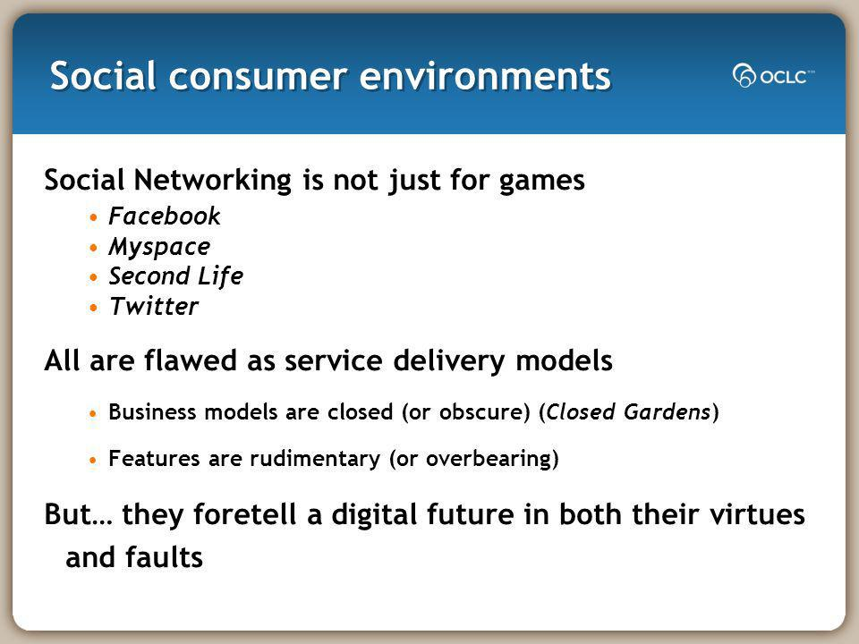 Social consumer environments Social Networking is not just for games Facebook Myspace Second Life Twitter All are flawed as service delivery models Business models are closed (or obscure) (Closed Gardens) Features are rudimentary (or overbearing) But… they foretell a digital future in both their virtues and faults