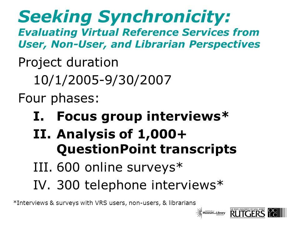 Seeking Synchronicity: Evaluating Virtual Reference Services from User, Non-User, and Librarian Perspectives Project duration 10/1/2005-9/30/2007 Four