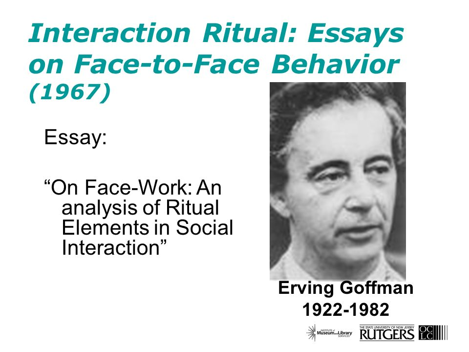 Interaction Ritual: Essays on Face-to-Face Behavior (1967) Erving Goffman 1922-1982 Essay: On Face-Work: An analysis of Ritual Elements in Social Inte